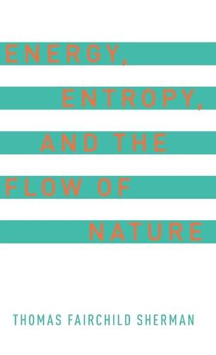 Energy, Entropy, and the Flow of Nature (Hardback)