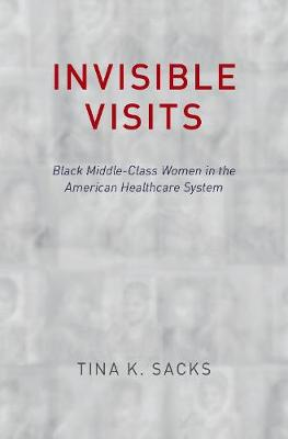 Invisible Visits: Black Middle-Class Women in the American Healthcare System (Hardback)