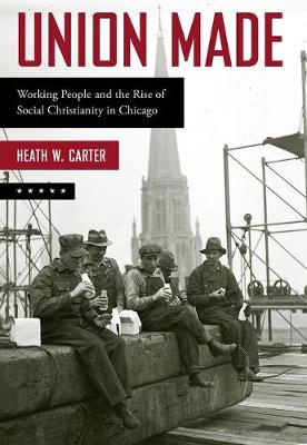 Union Made: Working People and the Rise of Social Christianity in Chicago (Paperback)
