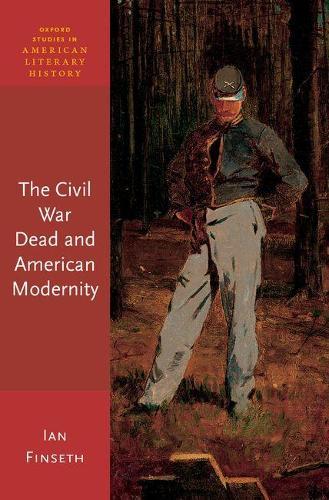 The Civil War Dead and American Modernity - Oxford Studies in American Literary History (Hardback)