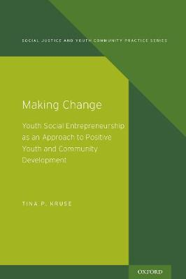 Making Change: Youth Social Entrepreneurship as an Approach to Positive Youth and Community Development - Social Justice and Youth Community Prac (Paperback)