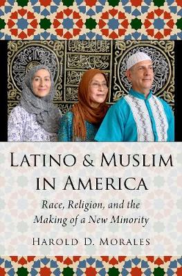 Latino and Muslim in America: Race, Religion, and the Making of a New Minority - AAR Religion, Culture, and History (Hardback)