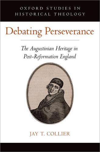 Debating Perseverance: The Augustinian Heritage in Post-Reformation England - Oxford Studies in Historical Theology (Hardback)