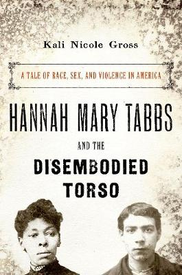 Hannah Mary Tabbs and the Disembodied Torso: A Tale of Race, Sex, and Violence in America (Paperback)