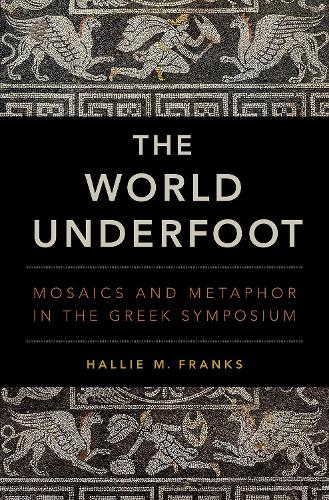 The World Underfoot: Mosaics and Metaphor in the Greek Symposium (Hardback)