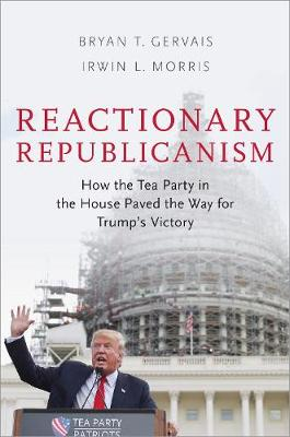 Reactionary Republicanism: How the Tea Party in the House Paved the Way for Trumps Victory (Hardback)