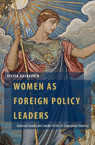 Women as Foreign Policy Leaders: National Security and Gender Politics in Superpower America - Oxford Studies in Gender and International Relations (Hardback)