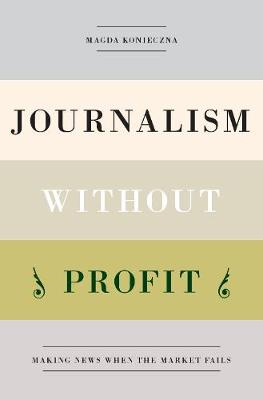 Journalism Without Profit: Making News When the Market Fails (Hardback)