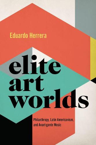 Elite Art Worlds: Philanthropy, Latin Americanism, and Avant-garde Music - CURRENTS IN LATIN AMER AND IBERIAN MUSIC (Hardback)