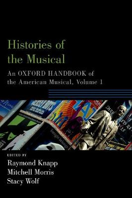 Histories of the Musical: An Oxford Handbook of the American Musical, Volume 1 - Oxford Handbooks (Paperback)