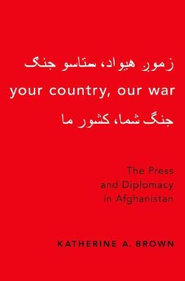 Your Country, Our War: The Press and Diplomacy in Afghanistan (Paperback)