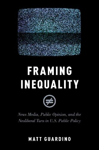 Framing Inequality: News Media, Public Opinion, and the Neoliberal Turn in U.S. Public Policy - Studies in Postwar American Political Development (Paperback)