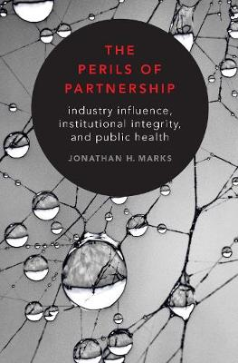 The Perils of Partnership: Industry Influence, Institutional Integrity, and Public Health (Hardback)