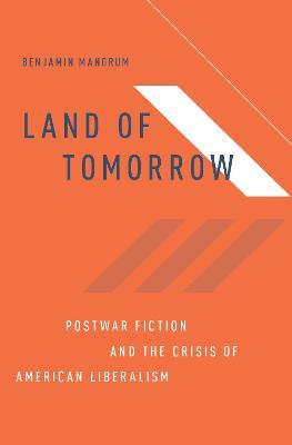 Land of Tomorrow: Postwar Fiction and the Crisis of American Liberalism (Hardback)