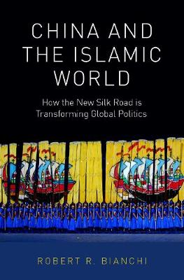 China and the Islamic World: How the New Silk Road is Transforming Global Politics (Hardback)