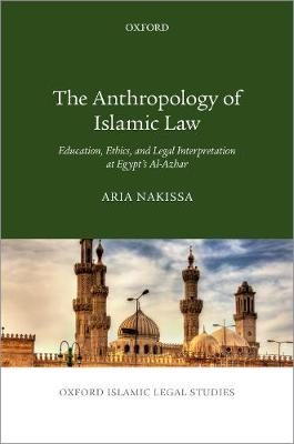 The Anthropology of Islamic Law: Education, Ethics, and Legal Interpretation at Egypt's Al-Azhar - Oxford Islamic Legal Studies (Hardback)