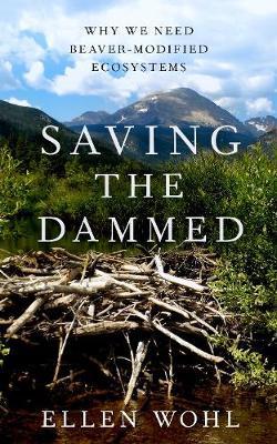Saving the Dammed: Why We Need Beaver-Modified Ecosystems (Hardback)