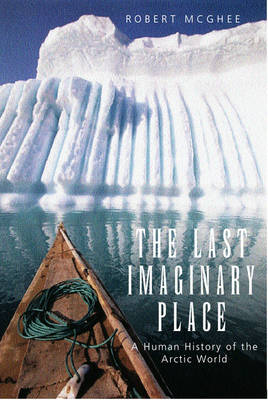 The Last Imaginary Place: A Human History of the Arctic World (Hardback)