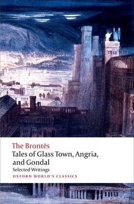 Tales of Glass Town, Angria, and Gondal: Selected Early Writings - Oxford World's Classics (Paperback)