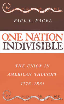 One Nation Indivisible: The Union in American Thought 1776-1861 (Hardback)