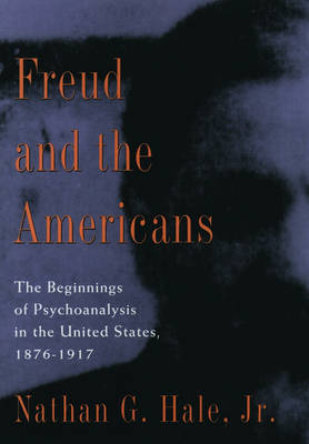 Freud and the Americans: The Beginnings of Psychoanalysis in the United States, 1876-1917 (Hardback)