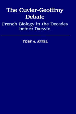 The Cuvier-Geoffroy Debate: French Biology in the Decades Before Darwin - Monographs on the History and Philosophy of Biology (Hardback)