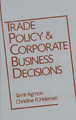 Trade Policy and Corporate Business Decisions - A Research Book from the International Business Education and Research Program, University of Southern California (Hardback)