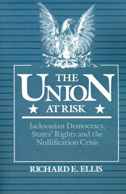 The Union at Risk: Jacksonian Democracy, States' Rights and the Nullification Crisis (Paperback)