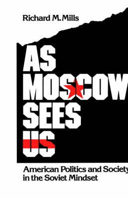 As Moscow Sees Us: American Politics and Society in the Soviet Mindset (Hardback)