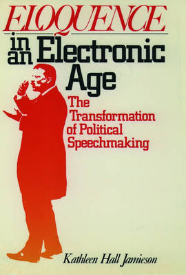 Eloquence in an Electronic Age: The Transformation of Political Speechmaking (Paperback)