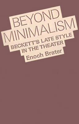 Beyond Minimalism: Beckett's Late Style in the Theater (Paperback)
