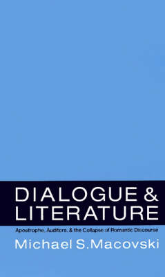 Dialogue and Literature: Apostrophe, Auditors, and the Collapse of Romantic Discourse (Hardback)