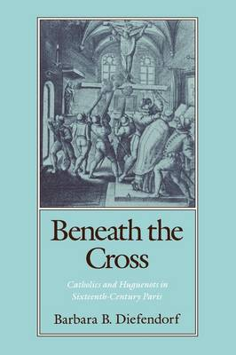 Beneath the Cross: Catholics and Huguenots in Sixteenth-century Paris (Paperback)