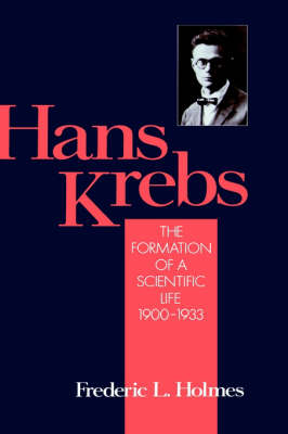 Hans Krebs: The Formation of a Scientific Life 1900-1933 - Monographs on the History and Philosophy of Biology (Hardback)