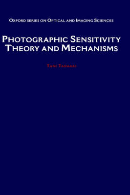 Photographic Sensitivity: Theory and Mechanisms - Oxford Series in Optical and Imaging Sciences 8 (Hardback)