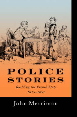 Police Stories: Building the French State, 1815-1851 (Hardback)