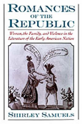 Romances of the Republic: Women, the Family, and Violence in the Literature of the Early American Nation (Hardback)