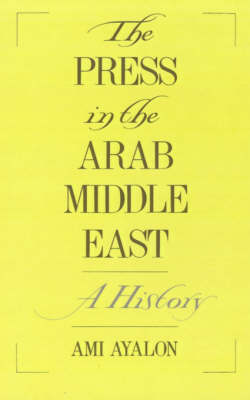 The Press in the Arab Middle East: A History - Studies in Middle Eastern History (Hardback)