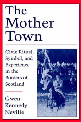 The Mother Town: Civic Ritual, Symbol, and Experience in the Borders of Scotland (Hardback)