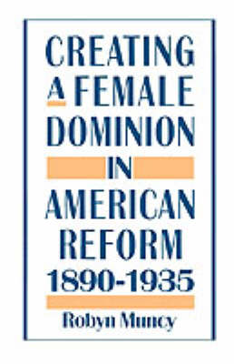 Creating a Female Dominion in American Reform, 1890-1935 (Paperback)