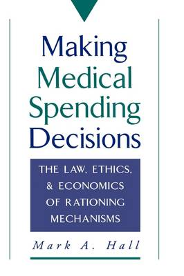 Making Medical Spending Decisions: The Law, Ethics, and Economics of Rationing Mechanisms (Hardback)