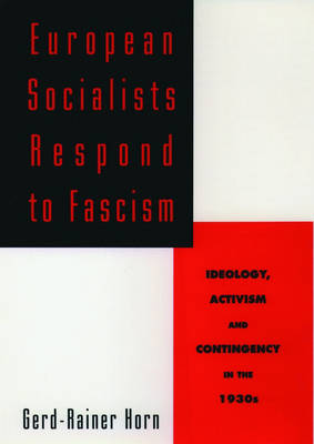 European Socialists Respond to Fascism: Ideology, Activism and Contingency in the 1930s (Hardback)