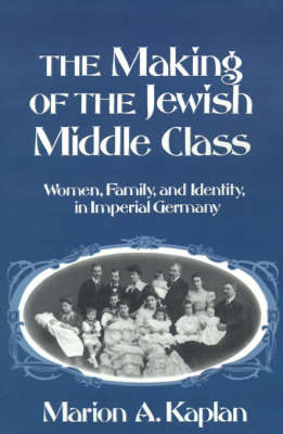 The Making of the Jewish Middle Class: Women, Family and Identity in Imperial Germany - Studies in Jewish History (Paperback)