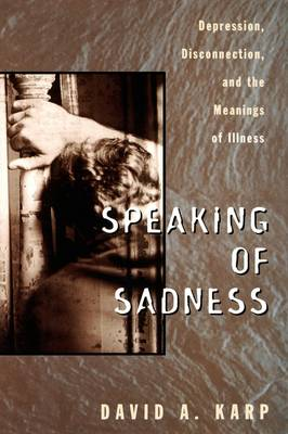 Speaking of Sadness: Depression, Disconnection, and the Meanings of Illness (Hardback)