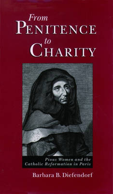 From Penitence to Charity: Pious Women and the Catholic Reformation in Paris (Hardback)