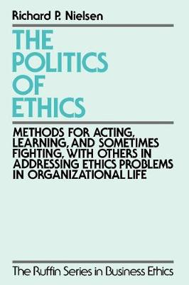 The Politics of Ethics: Methods for Acting, Learning, and Sometimes Fighting With Others in Addressing Ethics Problems in Organizational Life - The Ruffin Series in Business Ethics (Paperback)