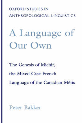A Language of Our Own: The Genesis of Michif, the Mixed Cree-French Language of the Canadian Metis - Oxford Studies in Anthropological Linguistics 10 (Hardback)