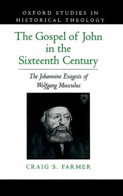 The Gospel of John in the Sixteenth Century: The Johannine Exegesis of Wolfgang Musculus - Oxford Studies in Historical Theology (Hardback)