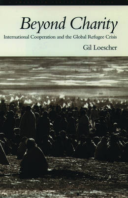 Beyond Charity: International Cooperation and the Global Refugee Crisis. A Twentieth Century Fund Book (Paperback)