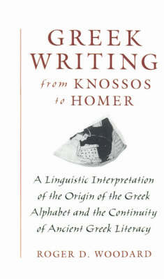 Greek Writing from Knossos to Homer: A Linguistic Interpretation of the Origin of the Greek Alphabet and the Continuity of Ancient Greek Literacy (Hardback)